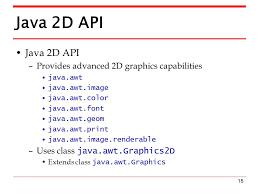 15 Java 2D API Provides Advanced Graphics Capabilities Javaawt Javaawtimage Javaawtcolor Javaawtfont Javaawtgeom Javaawtprint