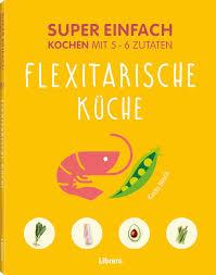 Was Kostet Eine Kã Che Leicht Einfach Kochen Flexitarische Küche Librero Ibp