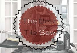 Mk100 Tile Saw Uk by The Best Tile Saw For 2017 U2013 Complete Buyers Guide U0026 Reviews
