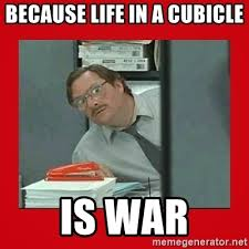 Because Life In A Cubicle Is War
