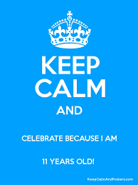 KEEP CALM AND CELEBRATE BECAUSE I AM 11 YEARS OLD Poster