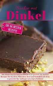 backen mit dinkel mit dinkel backen macht freude ist gesund die besten rezepte für kuchen plätzchen brot und brötchen mit dem urgetreide für