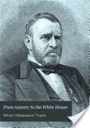 From Tannery To The White House Story Of Life Ulysses S Grant His Boyhood Youth Manhood Public And Private Services