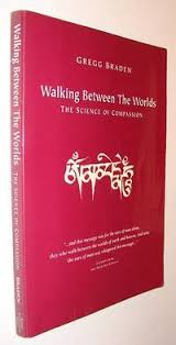 Walking Between The Worlds Science Of Compassion By Gregg Braden