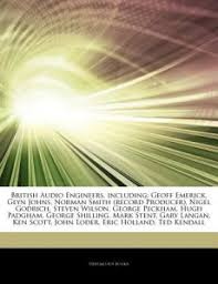 Articles On British Audio Engineers Including Geoff Emerick Glyn Johns Norman Smith Record Producer Nigel Godrich Steven Wilson George Peckha By