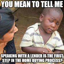 Often Times We Have Buyers Who Want To Go Look At Properties Right Away Its Important Talk With A Lender In Order Find Out Just Home Much You