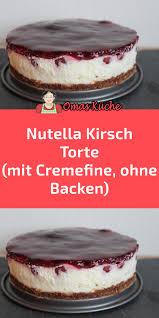 nutella kirsch torte mit cremefine ohne backen nutella