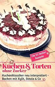 kuchen torten ohne zucker kuchenklassiker neu interpretiert backen mit xylit stevia co die 55 besten rezepte backen die besten rezepte
