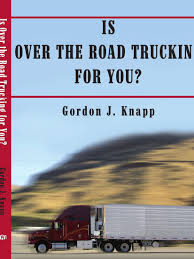 100 Truth About Trucking Is Over The Road For You Gordon J Knapp 9781420889864