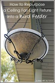 My Ceiling Fan Stopped Working by How To Repurpose A Ceiling Fan Light Fixture Into A Bird Feeder