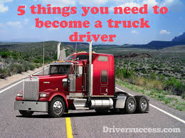 5 Things You Need To Become A Truck Driver - Driver Success
