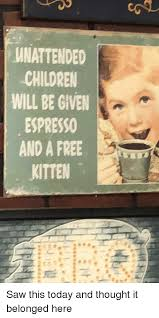 Funny Saw And Free WNATTENDED CHILDRE WILL BE GIVE ESPRESSO AND A FREE