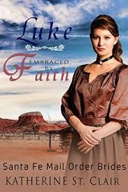 WESTERN HISTORICAL CHRISTIAN MAIL ORDER BRIDE ROMANCE Luke Embraced By Faith Santa Fe Mail