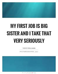 My First Job Is Big Sister And I Take That Very Seriously Picture Quote 1