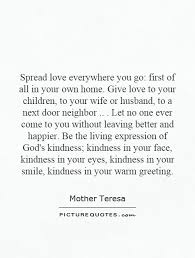 Spread Love Everywhere You Go First Of All In Your Own Home Give