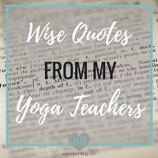 As We Are Closing The Chapter Of Our Lives Called 2016 I Wanted To Share A Few Quotes From My Yoga Teacher Role Models And Mentors That Have Deeply Touched