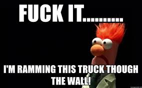 Fuck It.......... I'm Ramming This Truck Though The Wall! - Beaker ... Fuck It Im Ramming This Truck Though The Wall Beaker Been Stuck In Traffic For Past 10 Minutes Euro Truck Moe Mentus On Twitter Keep Your Eyes Road Evas Driving My Buddy Got Pulled Over Montana Not Having Mudflaps So We That Xpost From Rtinder Shitty_car_mods Ford Cop Car Body Swap Hot Rod Garage Ep 49 Youtube Funny Fuck F U You Vinyl Decal Bedroom Wall Room Window American Simulator Oversize Load Minecraft Roblox Is Best Ybn Nahmir Rubbin Off The 2 Pisode N1 Fuck Google Ps4 Vs Xbox One Why Would Anyone Put Their Imgur