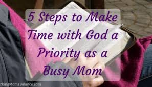5 Steps To Make Time With God A Priority As Busy Mom