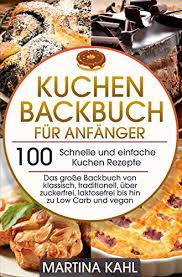 kuchen backbuch für anfänger 100 schnelle und einfache kuchen rezepte das große backbuch klassisch traditionell über zuckerfrei laktosefrei