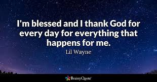 Im Blessed And I Thank God For Every Day Everything That Happens