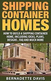 104 How To Build A Home From Shipping Containers Container S Container Including Ideas Plans Designs Houses Tiny Living Minimalism Book 1 Kindle Edition By Davis Bernadette Rts