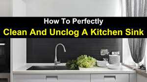 Home Remedy To Unclog A Clogged Sink by How To Perfectly Clean And Unclog A Kitchen Sink