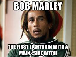 Bob Marley The first lightskin with a main&side bitch Bob Marley