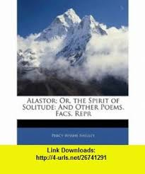 Alastor Or The Spirit Of Solitude And Other Poems Facs Repr