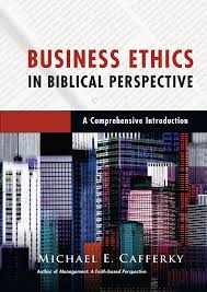 BY Michael E Cafferky Business Ethics In Biblical Perspective