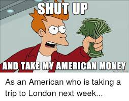 Money Shut Up and Ups SHUT UP AND TAKE MY AMERICAN MONEY As