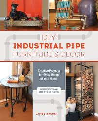 DIY Industrial Pipe Furniture And Decor Creative Projects For Every Room Of Your Home James Angus 9781612436067 Amazon Books