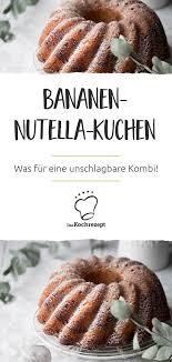 bananen nutella kuchen jettie kuchenrezepte2020 in 2020