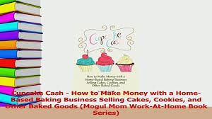 Read Cupcake Cash How To Make Money With A HomeBased Baking Business Selling Cakes Cookies Ebook Online