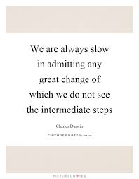 We Are Always Slow In Admitting Any Great Change Of Which Do Not See The
