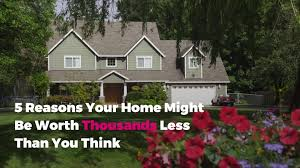 A House Your Home Is Easier Than You 5 Reasons Your Home Might Be Worth Thousands Less Than You Think