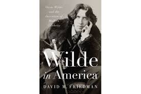 Wilde In America Oscar And The Invention Of Modern Celebrity By David M Friedman W Norton Co